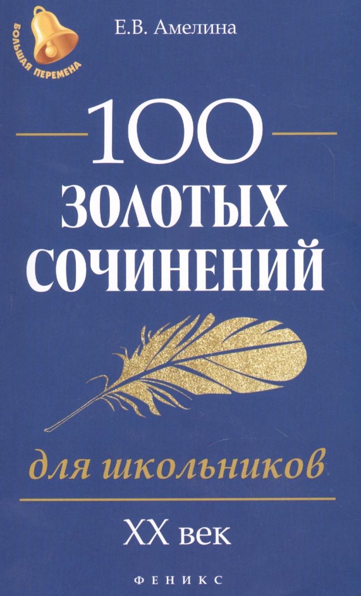 Книга 100 золотых сочинений для школьников: XХ в. Амелина Е.