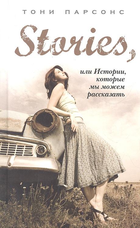 Парсонс Т. Stories, или Истории, которые мы можем рассказать ISBN: 9785699537952 парсонс т загадка лондонского мясника