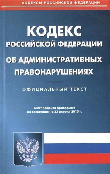 Кодекс Российской Федерации об административных правонарушениях. Официальный текст. Текст Кодекса приводится по состоянию на 23 апреля 2015 г.