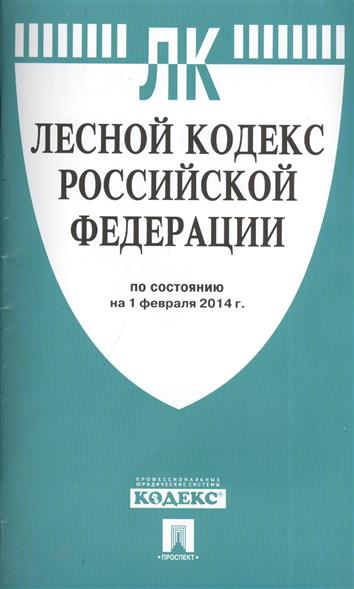Лесной кодекс Российской Федерации. По состоянию на 1 февраля 2014 г.