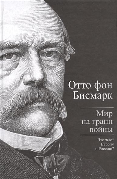 Бисмарк О. Мир на грани войны. Что ждет Европу и Россию? ISBN: 9785443807119