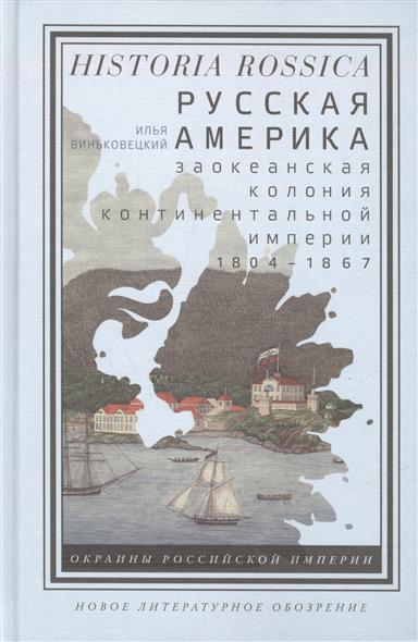 Русская Америка. Заокеанская колония континентальной империи 1804 - 1867
