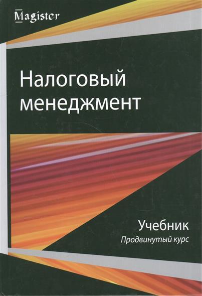 Налоговый менеджмент. Продвинутый курс. Учебник