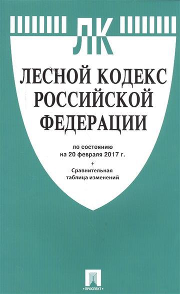 Лесной кодекс Российской Федерации по состоянию на 20 февраля 2017 г.+ Сравнительная таблица изменений
