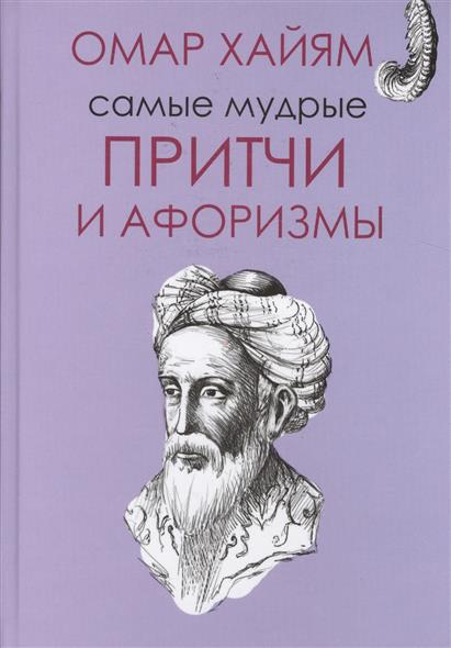 Хайям О. Самые мудрые притчи и афоризмы Омара Хайяма