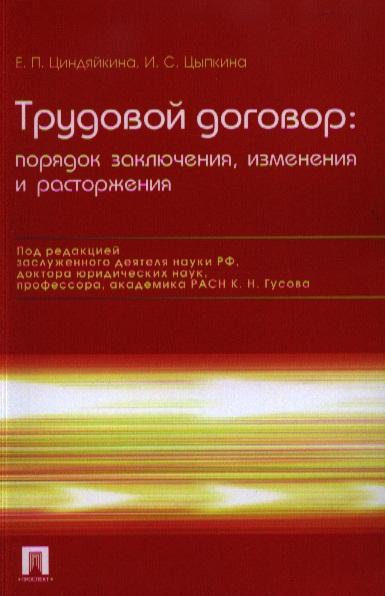 Циндяйкина Е., Цыпкина И. Трудовой договор. Порядок заключения, изменения и расторжения трудовой договор