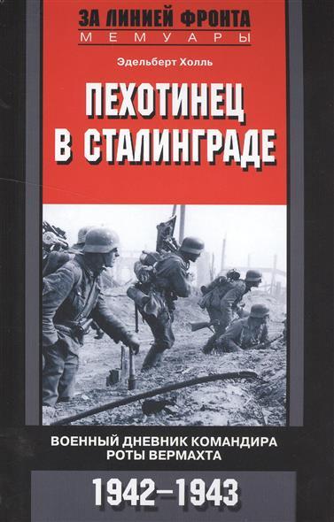 Холль Э. Пехотинец в Сталинграде. Военный дневник командира роты вермахта 1942-1943