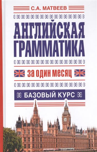 Матвеев С. Английская грамматика за один месяц. Базовый курс