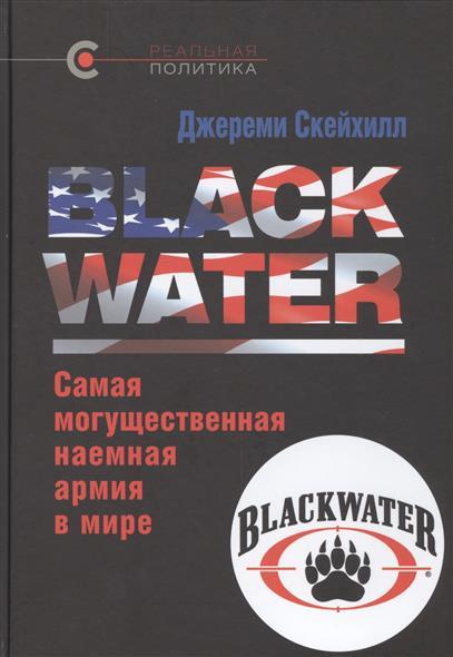 Скейхилл Дж. Blackwater. Самая могущественная наемная армия в мире