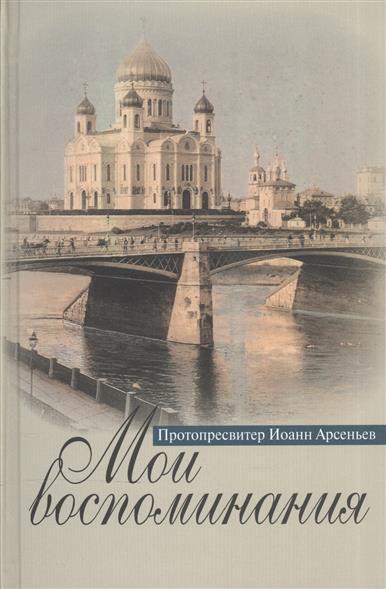 Протопресвитер Иоанн Арсеньев Мои воспоминания валентина талызина мои пригорки ручейки воспоминания актрисы
