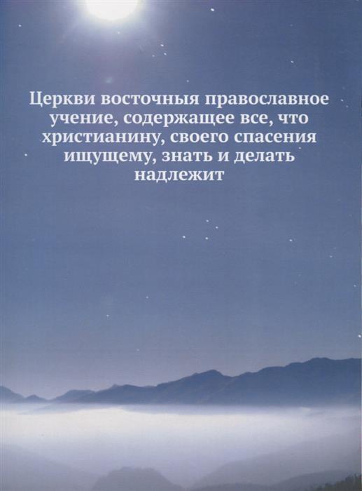 Церкви восточныя православное учение, содержащее все, что христианину, своего спасения ищущему, знать и делать надлежит книги эксмо бог православное учение