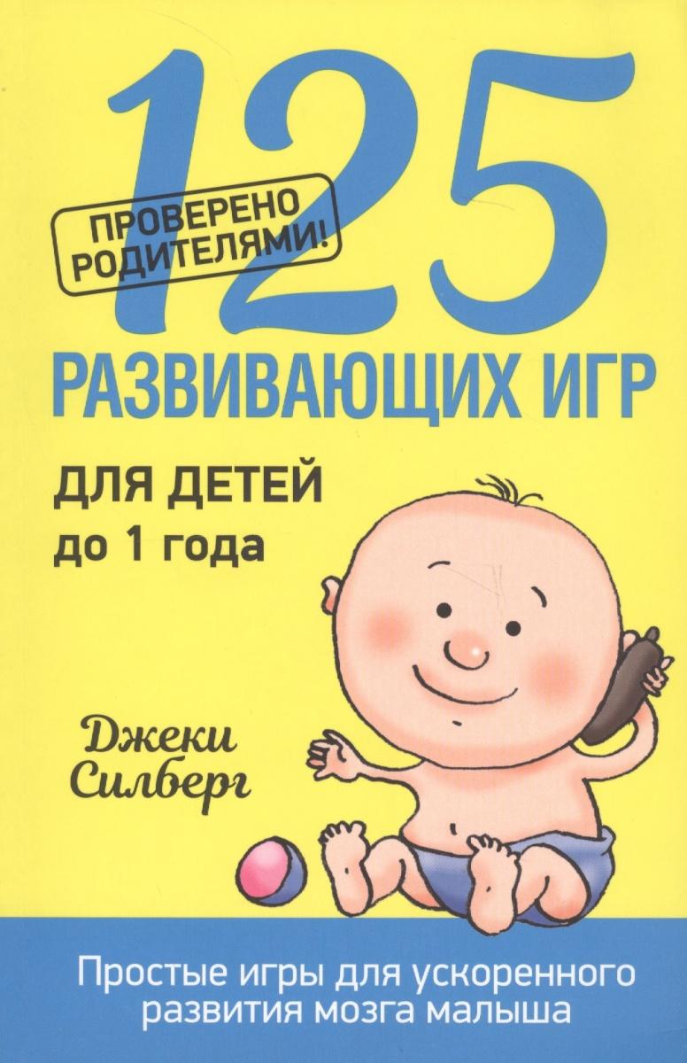 Силберг Дж. 125 развивающих игр для детей до 1 года