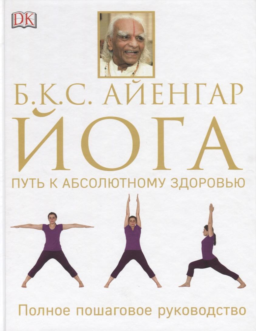 Айенгар Б. Йога. Путь к абсолютному здоровью. Полное пошаговое руководство