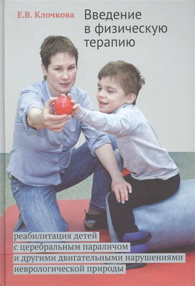 Клочкова Е. Введение в физическую терапию. Реабилитация детей с церебральным параличом и другими двигательными нарушениями неврологической природы
