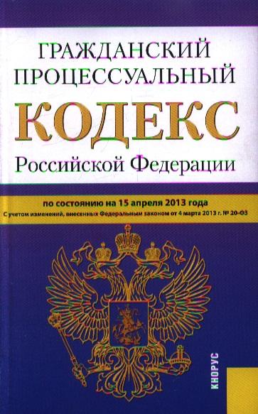 Гражданский процессуальный кодекс Российской Федерации. По состоянию на 15 апреля 2013 г. С учетом изменений, внесенных Федеральным законом от 4 марта 2013 г. № 20-ФЗ