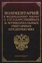 Комм. к ФЗ О гос. и муницип. унитарных предприятий