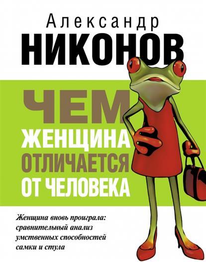 Никонов А. Чем женщина отличается от человека издательство аст чем женщина отличается от человека