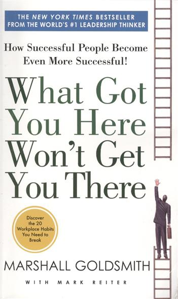 Goldsmith M. What Got You Here Won't Get You There: How Successful People Become Even More Successful! we got it from here… thank you 4 your service cd