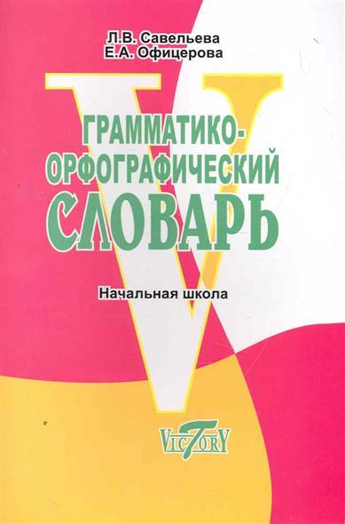 Грамматико-орфографический словарь Начальная школа