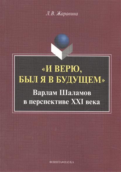 Жаравина Л. И верю, был я в будущем. Варлам Шаламов в перспективе XXI века. Монография