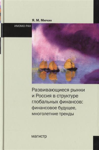 Миркин Я. Разиающиеся рынки и Россия структуре глобальных финансо: финансоое будущее, труды