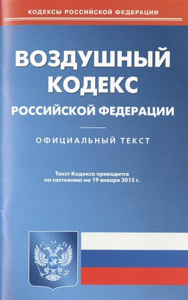 Воздушный кодекс Российской Федерации. Официальный текст. Текст кодекса приводится по состоянию на 19 января 2015 г.