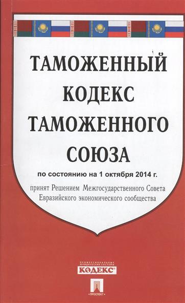 Таможенный кодекс Таможенного союза. По состоянию на 1 октября 2014 г. Принят Решением Межгосударственного Совета Евразийского экономического общества