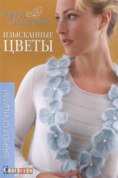 Эпштейн Н. Изысканные цветы: Вяжем спицами ивановская т в вяжем спицами