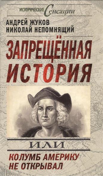 Жуков А., Непомнящий Н. Запрещенная история, или Колумб Америку не открывал н н непомнящий казань