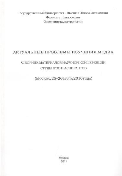 Актуальные проблемы изучения медиа. Сборник материалов научной конференции студентов и аспирантов (Москва, 25-26 марта 2010 года)