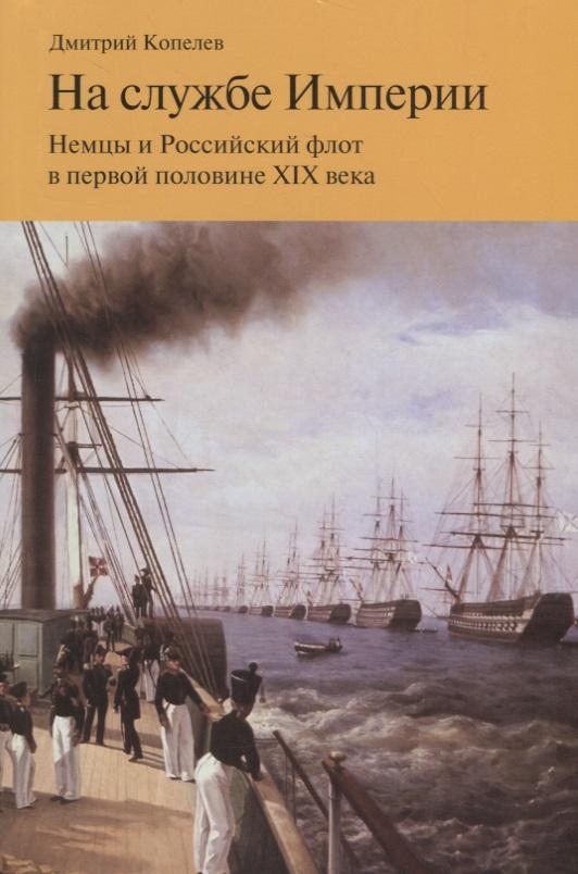 Копелев Д. На службе Империи. Немцы и Российский флот в первой половине XIX века