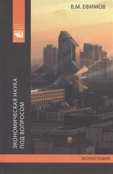 Экономическая наука под вопросом. Иные методология, история и исследовательсткие практики. Монография