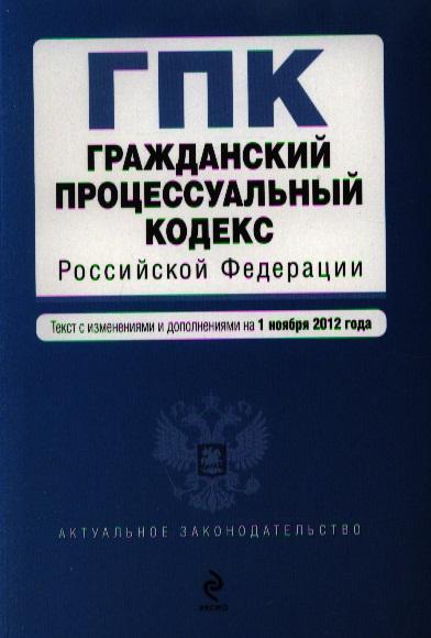 Гражданский процессуальный кодекс Российской Федерации. Текст с изменениями и дополнениями на 1 ноября 2012 года