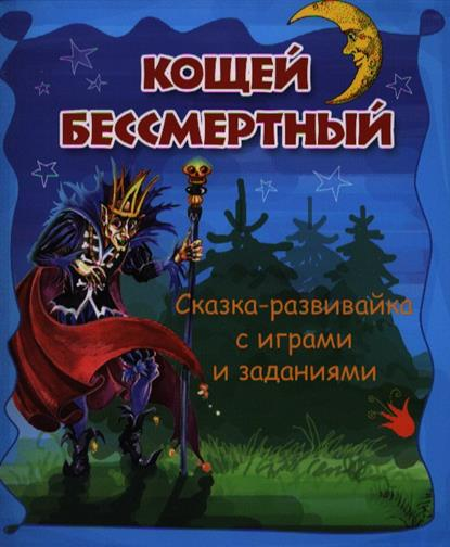 Кощей Бессмертный: сказка-развивайка с играми и заданиями