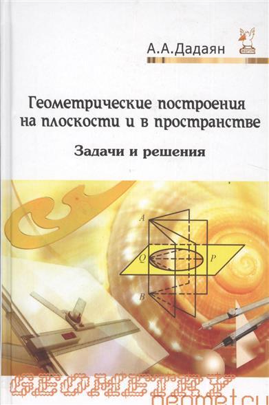 Геометрические построения на плоскости и в пространстве. Задачи и решения