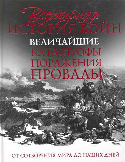 Всемирная история войн Величайшие катастрофы поражения провалы