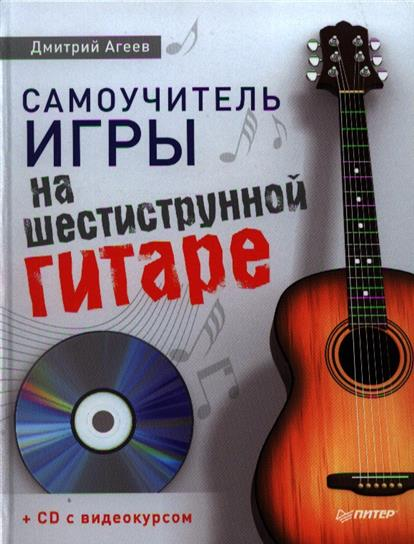 Агеев Д. Самоучитель игры на шестиструнной гитаре самоучитель игры на шестиструнной гитаре cd с видеокурсом