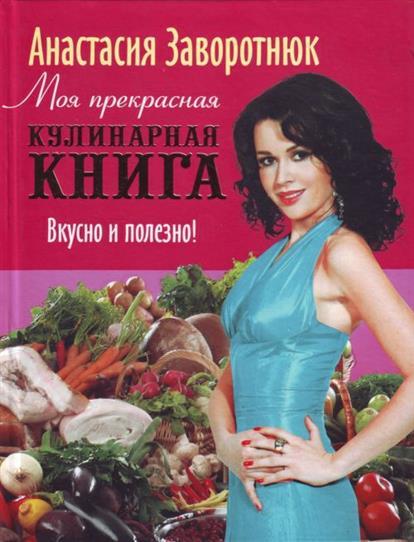 Заворотнюк А. Моя прекрасная кулинарная книга Вкусно и полезно моя кулинарная книга