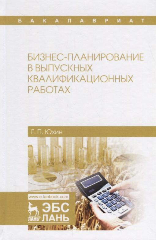 Юхин Г. Бизнес-планирование в выпускных квалификационных работах. Учебное пособие