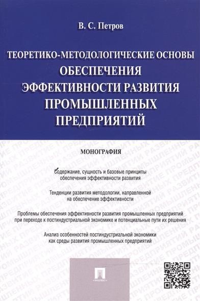 Теоретико-методологические основы обеспечения эффективности развития промышленных предприятий: монография