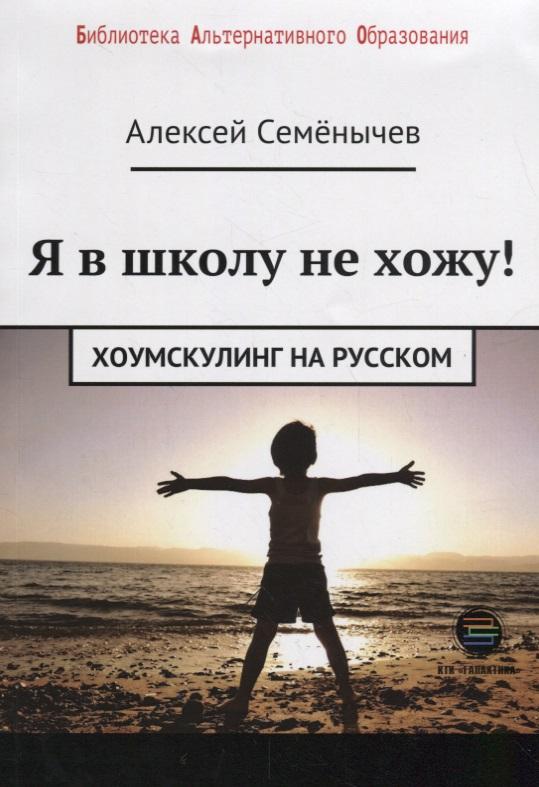 Семенычев А. Я в школу не хожу. Хоумскулинг на русском