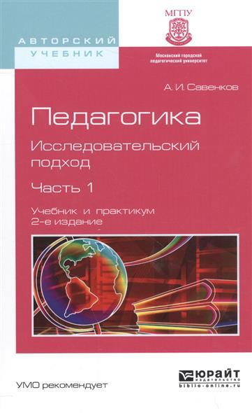 Савенков А. Педагогика. Исследовательский подход. Часть 1. Учебник и практикум для академического бакалавриата