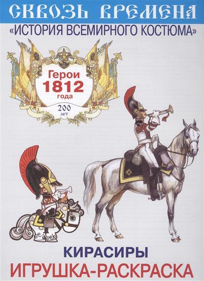 Кирасиры. Игрушка-раскраска. Герои 1812 года. Выпуск 5 (6 плакатов) герои 1812 год конная артиллерия и драгуны игрушка раскраска