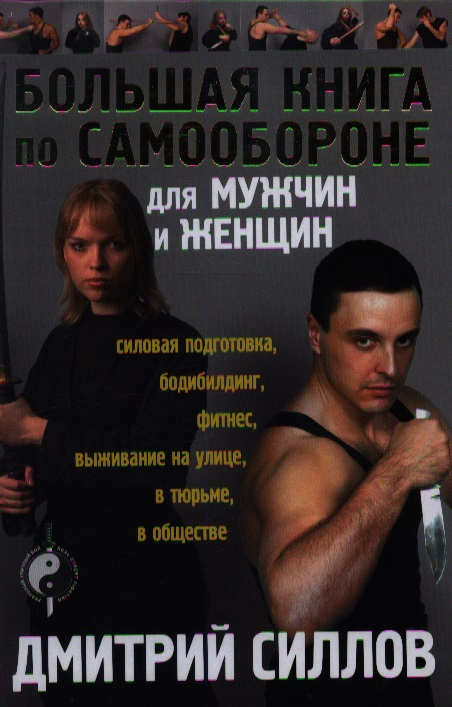 Силлов Д. Большая книга по самообороне для мужчин и женщин: силовая подготовка, бодибилдинг, фитнес, выживание на улице, в тюрьме, в обществе