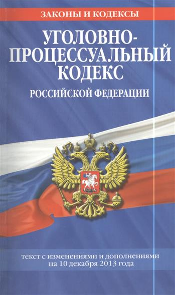 Уголовно-процессуальный кодекс Российской Федерации. Текст с изменениями и дополнениями на 10 декабря 2013 года