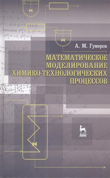 Гумеров А. Математическое моделирование химико-технологических процессов: учебное пособие. Издание второе, переработанное эдуард зальцман математическое моделирование тепловых процессов в отливках и формах