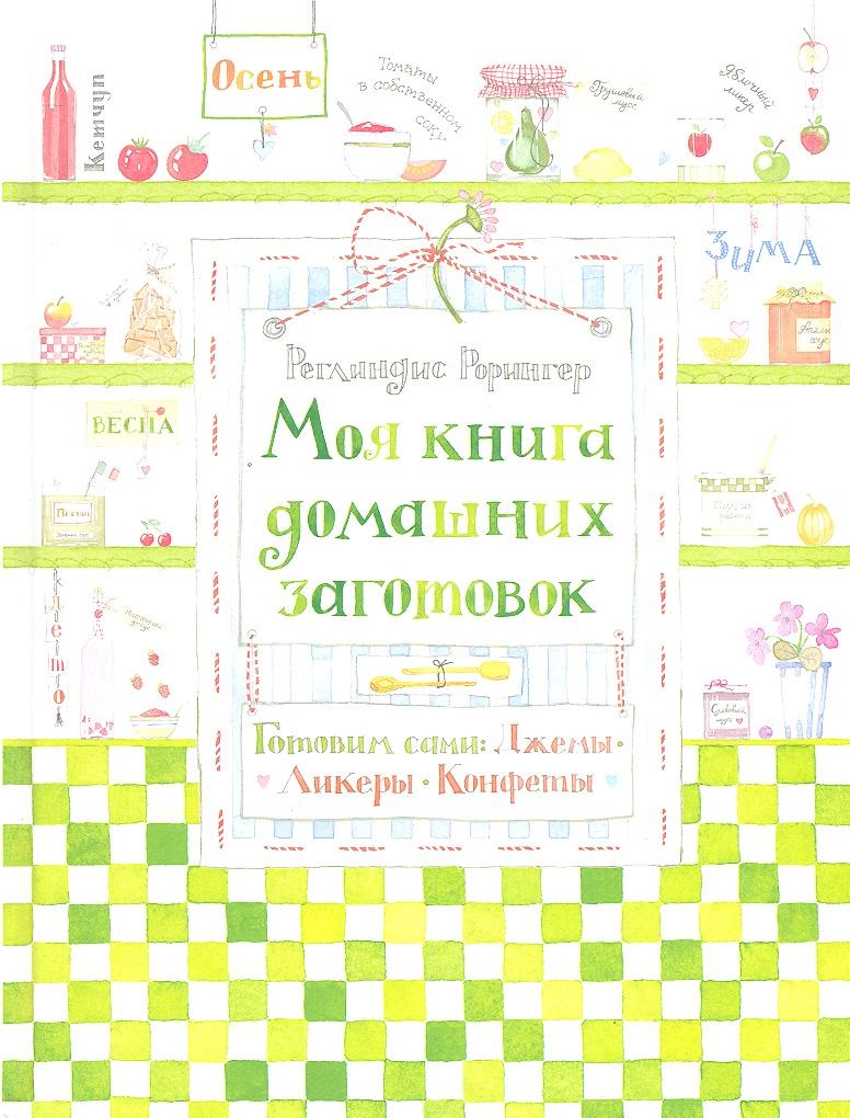 Рорингер Р. Моя книга домашних заготовок. Готовим сами: джемы, ликеры, конфеты цены