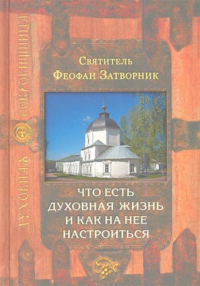 Святитель Феофан Затворник Что есть духовная жизнь и как на нее настроиться