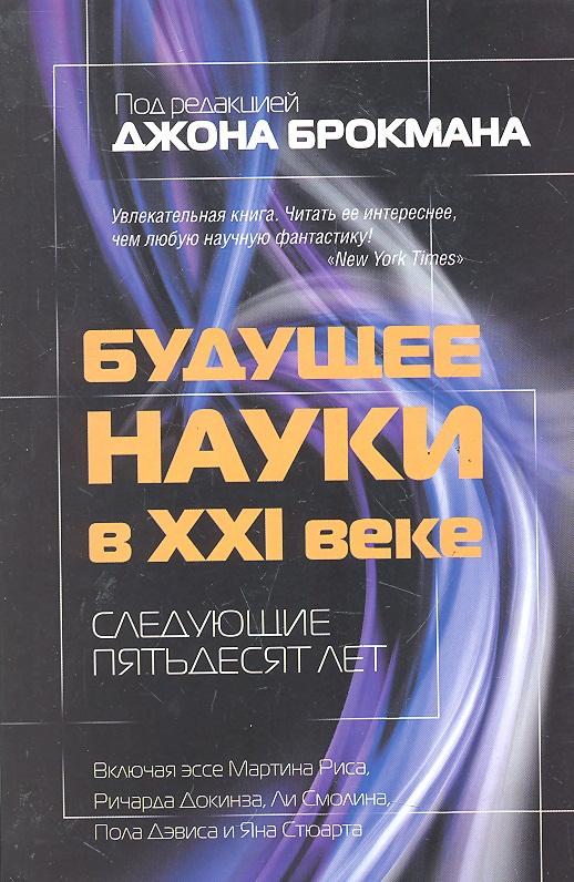 Брокман Дж. Будущее науки в 21 веке Следующие пятьдесят лет а в гулыга эстетика в свете аксиологии пятьдесят лет на волхонке