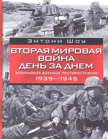 Шоу Э. Вторая мировая война день за днем. Величайшее военное противостояние 1939-1945
